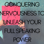Conquering Nervousness to Unleash your Full Speaking Power